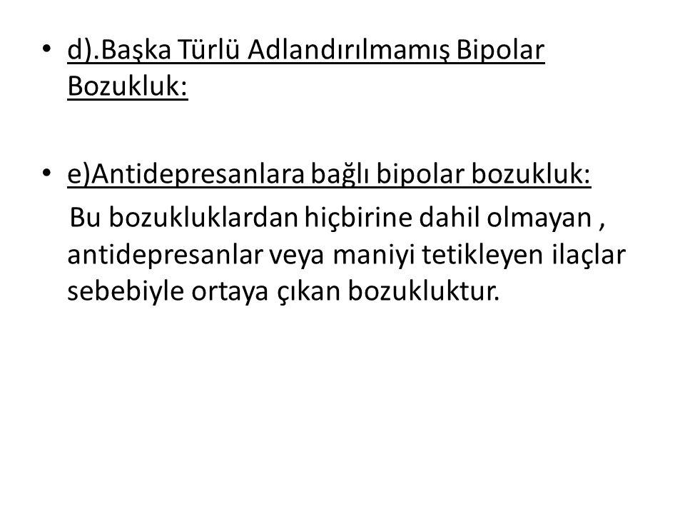 d).Başka Türlü Adlandırılmamış Bipolar Bozukluk: e)Antidepresanlara bağlı bipolar bozukluk: Bu bozukluklardan hiçbirine dahil olmayan, antidepresanlar veya maniyi tetikleyen ilaçlar sebebiyle ortaya çıkan bozukluktur.