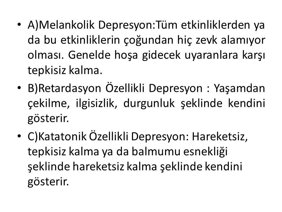 A)Melankolik Depresyon:Tüm etkinliklerden ya da bu etkinliklerin çoğundan hiç zevk alamıyor olması.