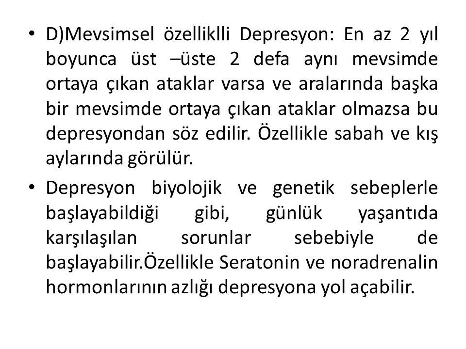 D)Mevsimsel özelliklli Depresyon: En az 2 yıl boyunca üst –üste 2 defa aynı mevsimde ortaya çıkan ataklar varsa ve aralarında başka bir mevsimde ortaya çıkan ataklar olmazsa bu depresyondan söz edilir.