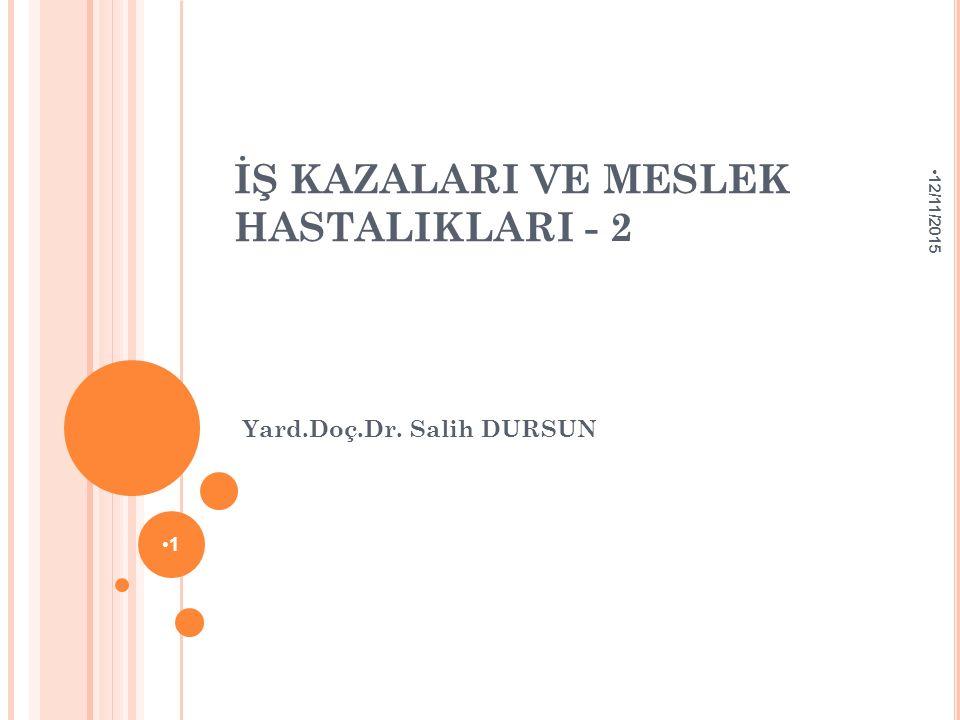 İŞ KAZALARI VE MESLEK HASTALIKLARI - 2 Yard.Doç.Dr. Salih DURSUN 12/11/2015 1