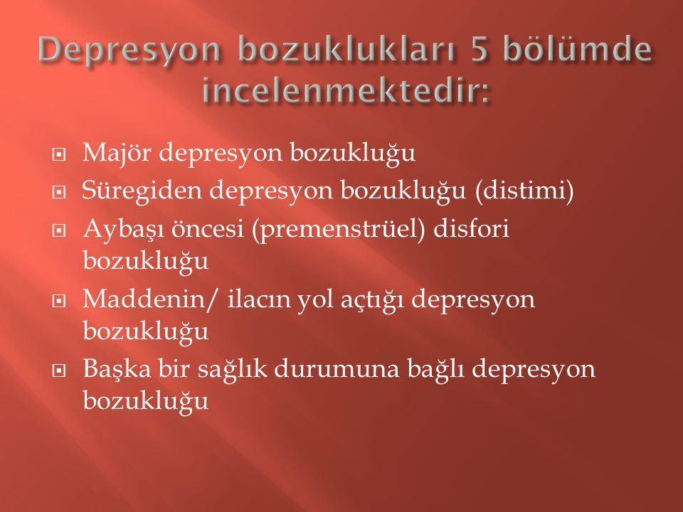  Majör depresyon bozukluğu  Süregiden depresyon bozukluğu (distimi)  Aybaşı öncesi (premenstrüel) disfori bozukluğu  Maddenin/ ilacın yol açtığı d
