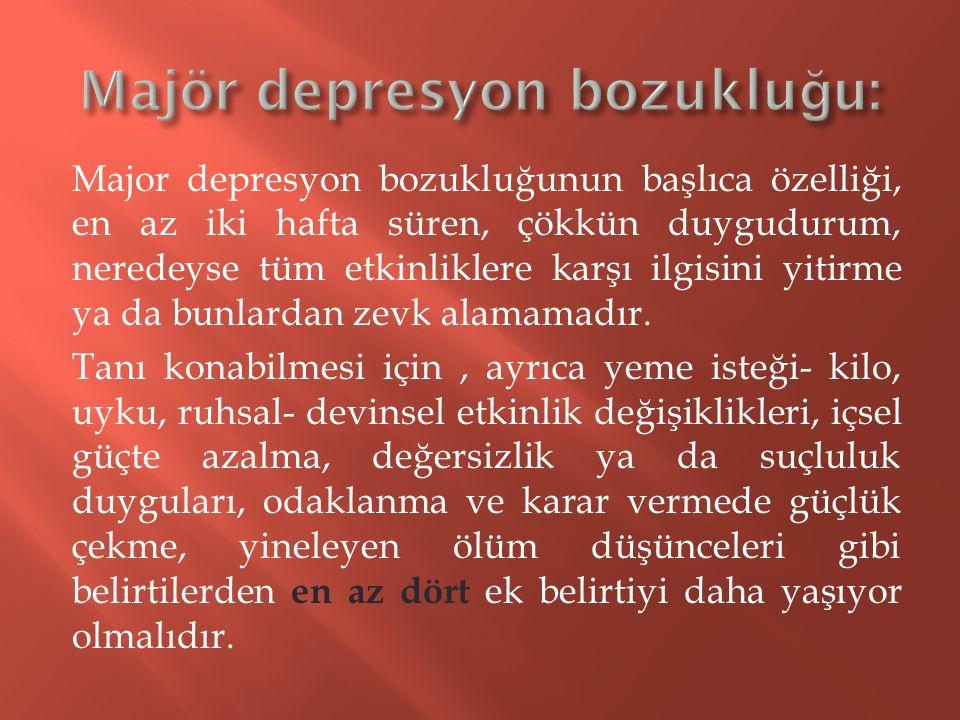 Major depresyon bozukluğunun başlıca özelliği, en az iki hafta süren, çökkün duygudurum, neredeyse tüm etkinliklere karşı ilgisini yitirme ya da bunla