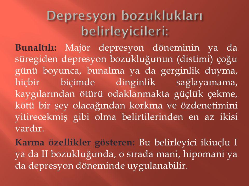 Bunaltılı: Majör depresyon döneminin ya da süregiden depresyon bozukluğunun (distimi) çoğu günü boyunca, bunalma ya da gerginlik duyma, hiçbir biçimde