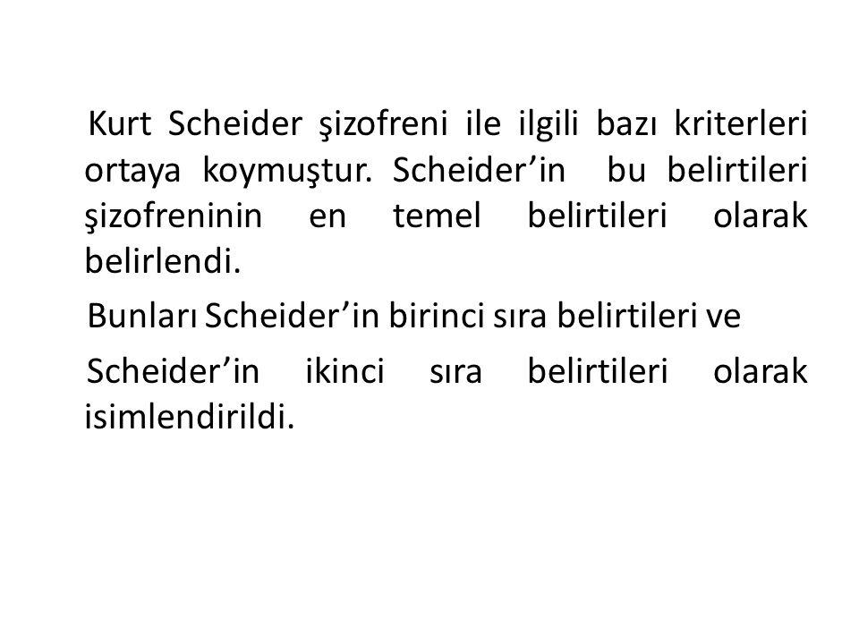 Kurt Scheider'in Birinci Sıra Belirtileri 1.İşitme Varsanıları (Halüsinasyon) 2.Kendi sözlerinin sesle söylendiğini işitme 3.Dış gücler tarafından bedeninin etkilenmesi 4.Düşünce çalınması, düşünce sokulması, düşüncenin etki altına alınması.