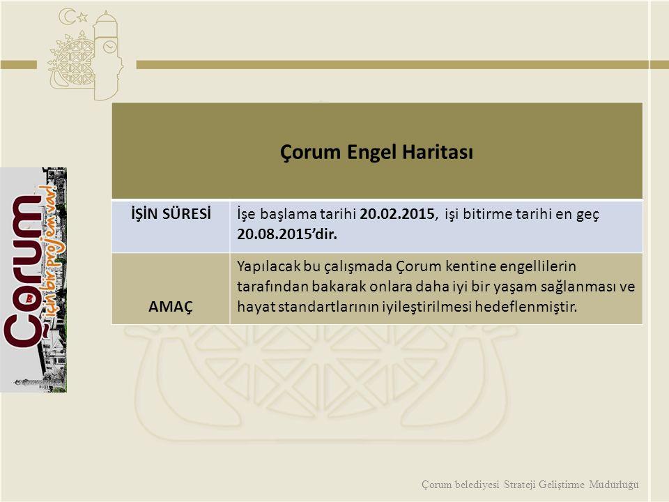 Çorum belediyesi Strateji Geliştirme Müdürlüğü Çorum Engel Haritası İŞİN SÜRESİİşe başlama tarihi 20.02.2015, işi bitirme tarihi en geç 20.08.2015'dir