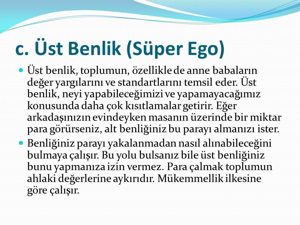 c. Üst Benlik (Süper Ego) Üst benlik, toplumun, özellikle de anne babaların değer yargılarını ve standartlarını temsil eder. Üst benlik, neyi yapabile