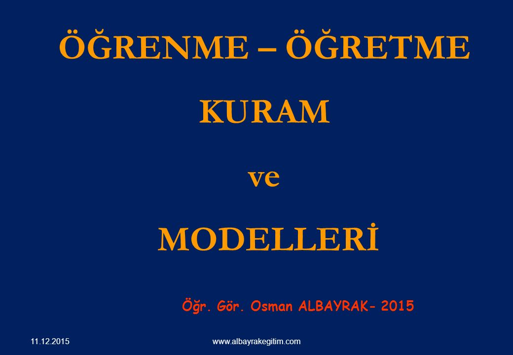 ÖĞRENME – ÖĞRETME KURAM ve MODELLERİ Öğr. Gör. Osman ALBAYRAK- 2015 www.albayrakegitim.com 11.12.2015