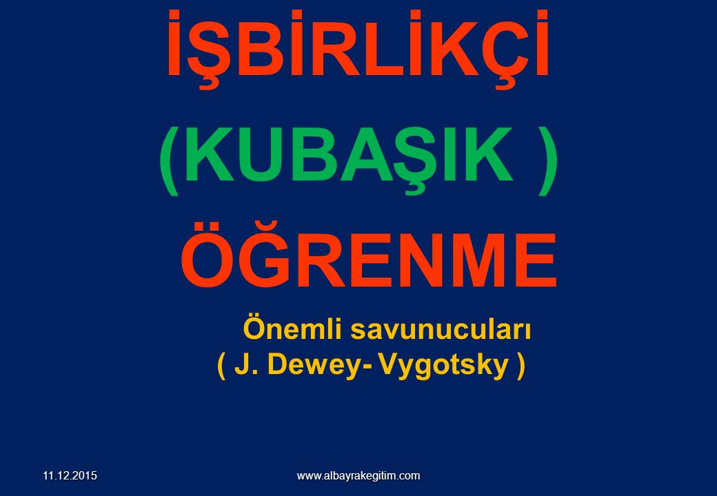 İŞBİRLİKÇİ (KUBAŞIK ) ÖĞRENME Önemli savunucuları ( J. Dewey- Vygotsky ) www.albayrakegitim.com11.12.2015