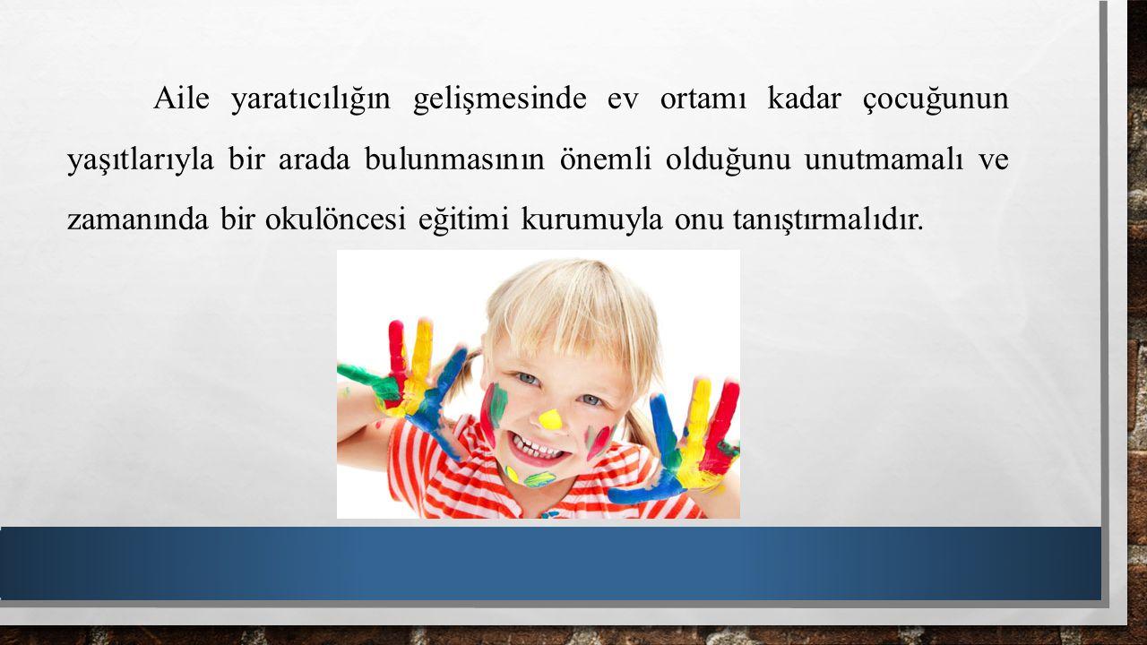 Aile yaratıcılığın gelişmesinde ev ortamı kadar çocuğunun yaşıtlarıyla bir arada bulunmasının önemli olduğunu unutmamalı ve zamanında bir okulöncesi e