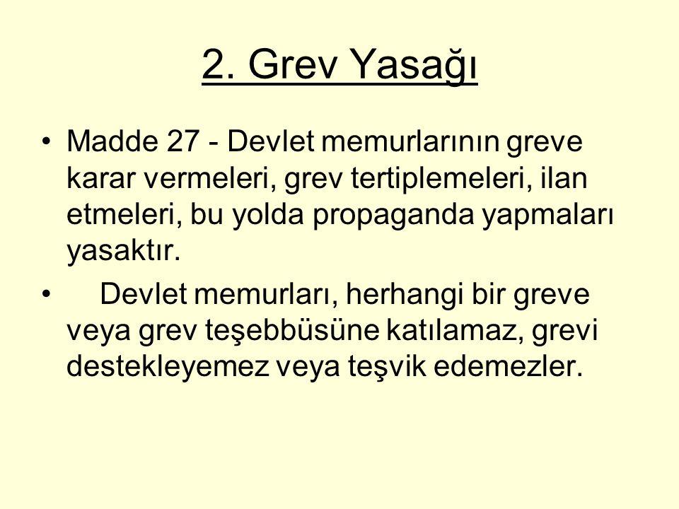 2. Grev Yasağı Madde 27 - Devlet memurlarının greve karar vermeleri, grev tertiplemeleri, ilan etmeleri, bu yolda propaganda yapmaları yasaktır. Devle