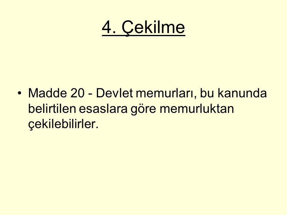 4. Çekilme Madde 20 - Devlet memurları, bu kanunda belirtilen esaslara göre memurluktan çekilebilirler.