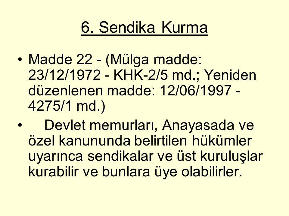 6. Sendika Kurma Madde 22 - (Mülga madde: 23/12/1972 - KHK-2/5 md.; Yeniden düzenlenen madde: 12/06/1997 - 4275/1 md.) Devlet memurları, Anayasada ve