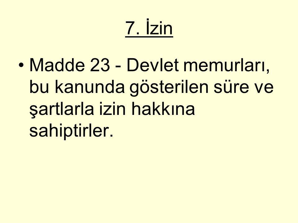 7. İzin Madde 23 - Devlet memurları, bu kanunda gösterilen süre ve şartlarla izin hakkına sahiptirler.