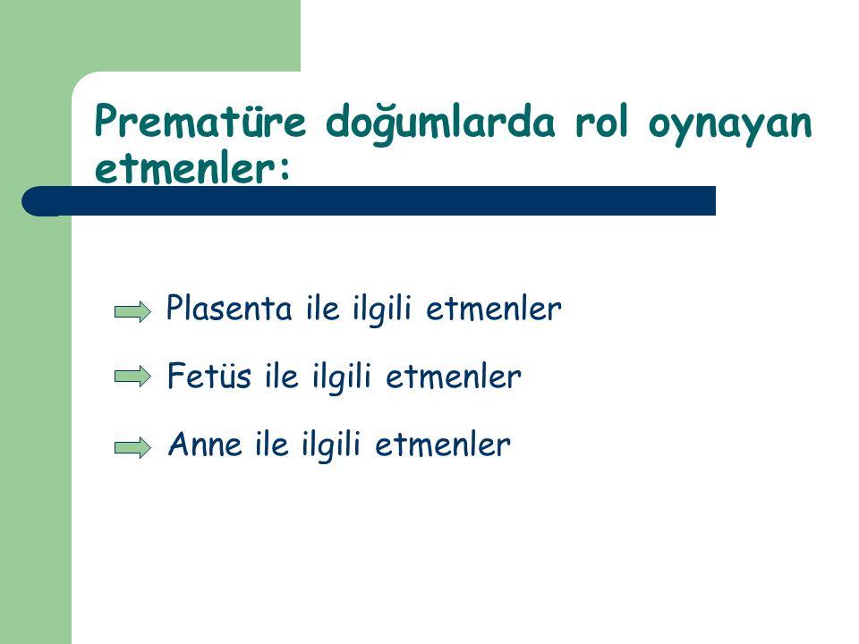 Prematüre doğumlarda rol oynayan etmenler: Plasenta ile ilgili etmenler Fetüs ile ilgili etmenler Anne ile ilgili etmenler