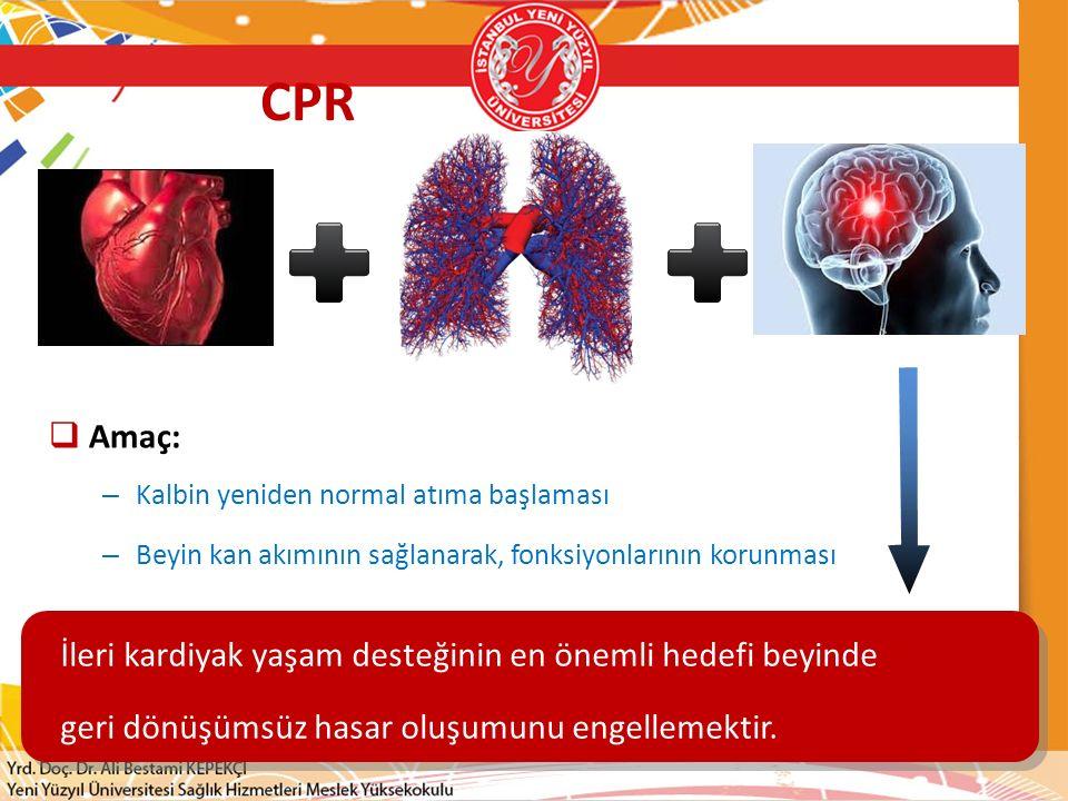 CPR  Amaç: – Kalbin yeniden normal atıma başlaması – Beyin kan akımının sağlanarak, fonksiyonlarının korunması İleri kardiyak yaşam desteğinin en öne