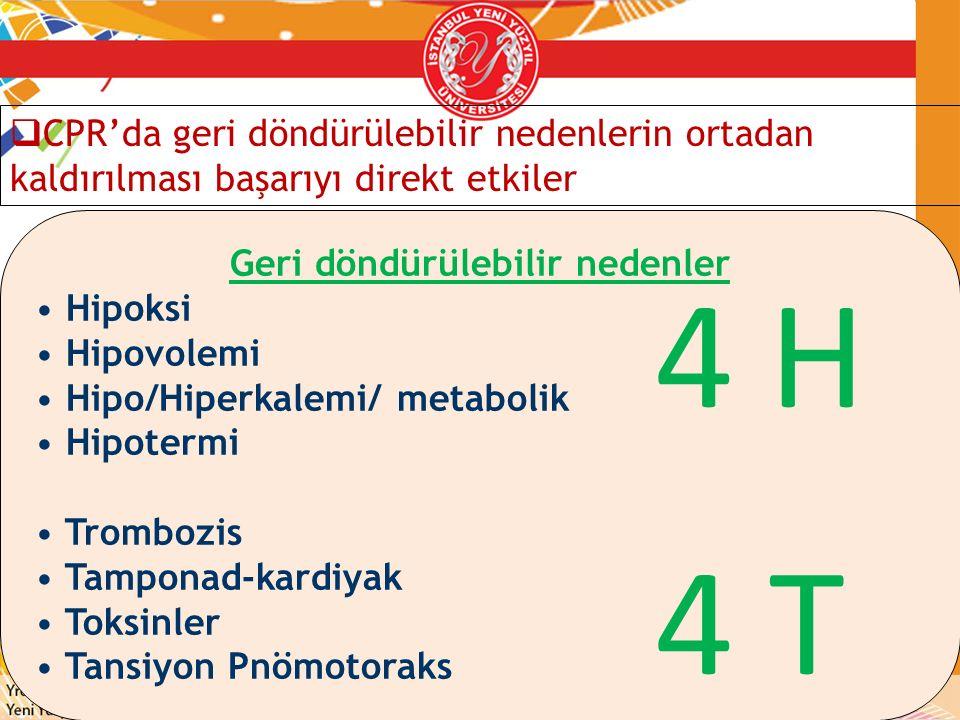 Geri döndürülebilir nedenler Hipoksi Hipovolemi Hipo/Hiperkalemi/ metabolik Hipotermi Trombozis Tamponad-kardiyak Toksinler Tansiyon Pnömotoraks 4 H 4
