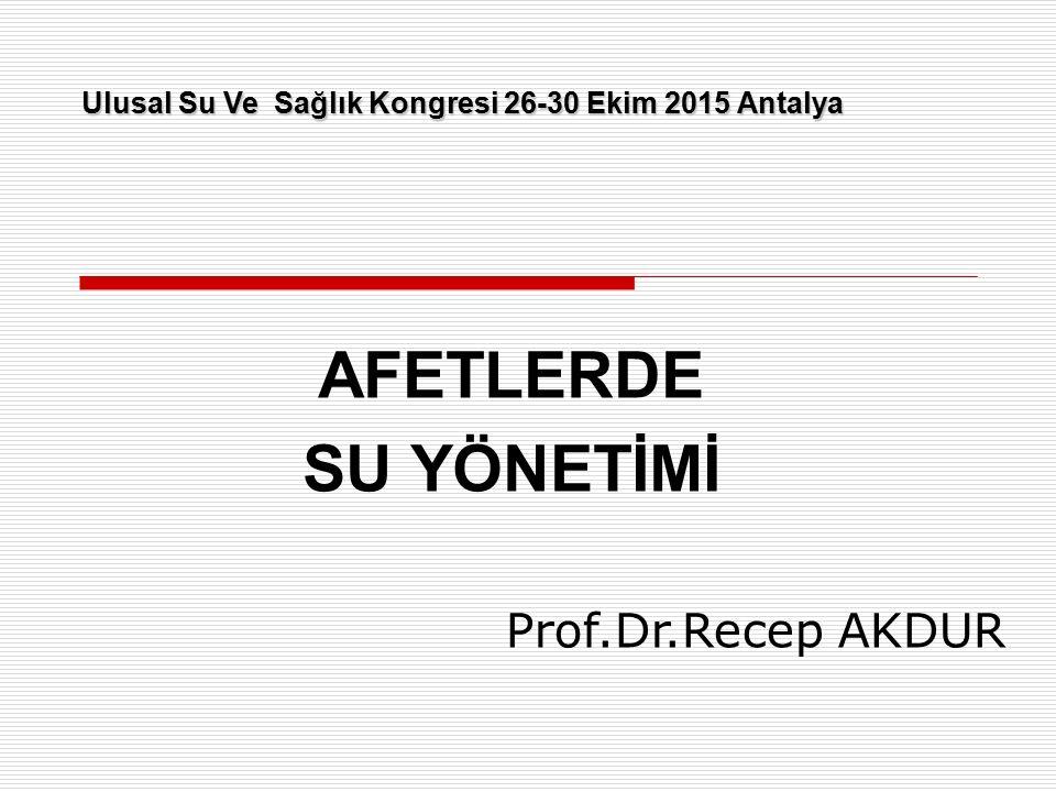 AFETLERDE SU YÖNETİMİ Ulusal Su Ve Sağlık Kongresi 26-30 Ekim 2015 Antalya Prof.Dr.Recep AKDUR