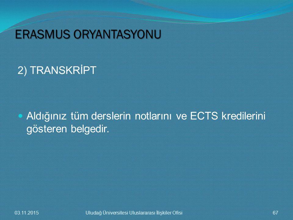 2) TRANSKRİPT Aldığınız tüm derslerin notlarını ve ECTS kredilerini gösteren belgedir. ERASMUS ORYANTASYONU 03.11.201567Uludağ Üniversitesi Uluslarara