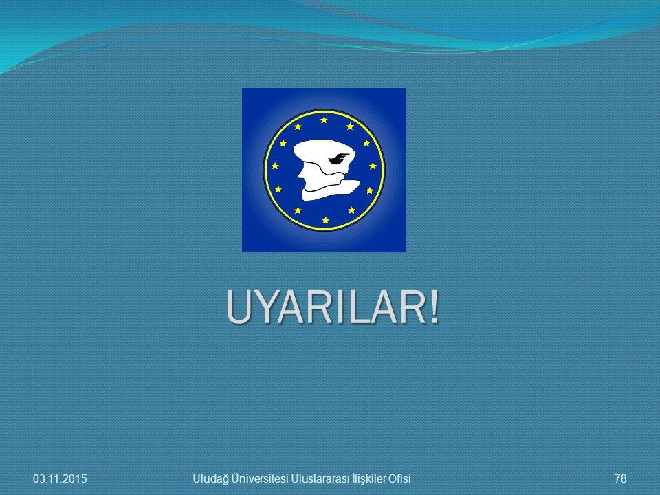 UYARILAR! 03.11.201578Uludağ Üniversitesi Uluslararası İlişkiler Ofisi