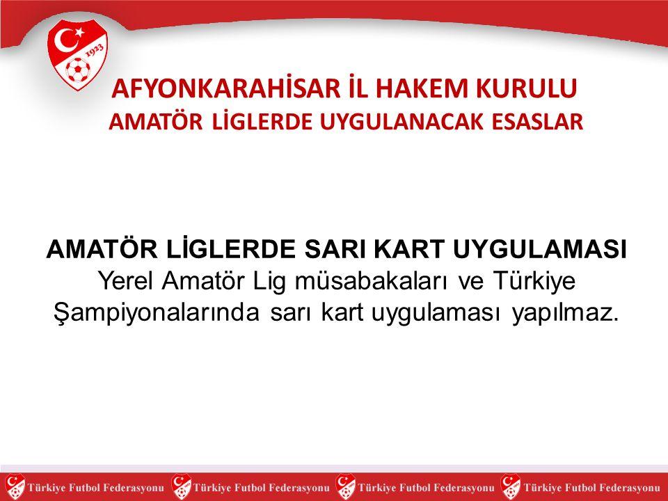 AMATÖR LİGLERDE SARI KART UYGULAMASI Yerel Amatör Lig müsabakaları ve Türkiye Şampiyonalarında sarı kart uygulaması yapılmaz.