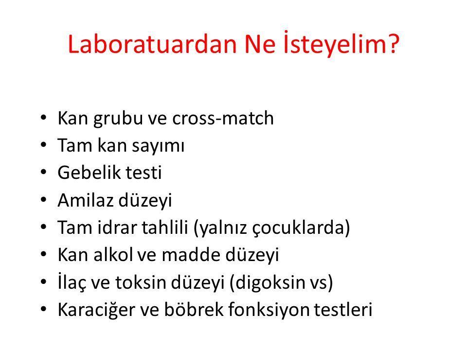 Laboratuardan Ne İsteyelim? Kan grubu ve cross-match Tam kan sayımı Gebelik testi Amilaz düzeyi Tam idrar tahlili (yalnız çocuklarda) Kan alkol ve mad