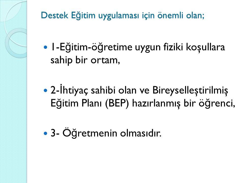 Destek E ğ itim uygulaması için önemli olan; 1-E ğ itim-ö ğ retime uygun fiziki koşullara sahip bir ortam, 2- İ htiyaç sahibi olan ve Bireyselleştirilmiş E ğ itim Planı (BEP) hazırlanmış bir ö ğ renci, 3- Ö ğ retmenin olmasıdır.