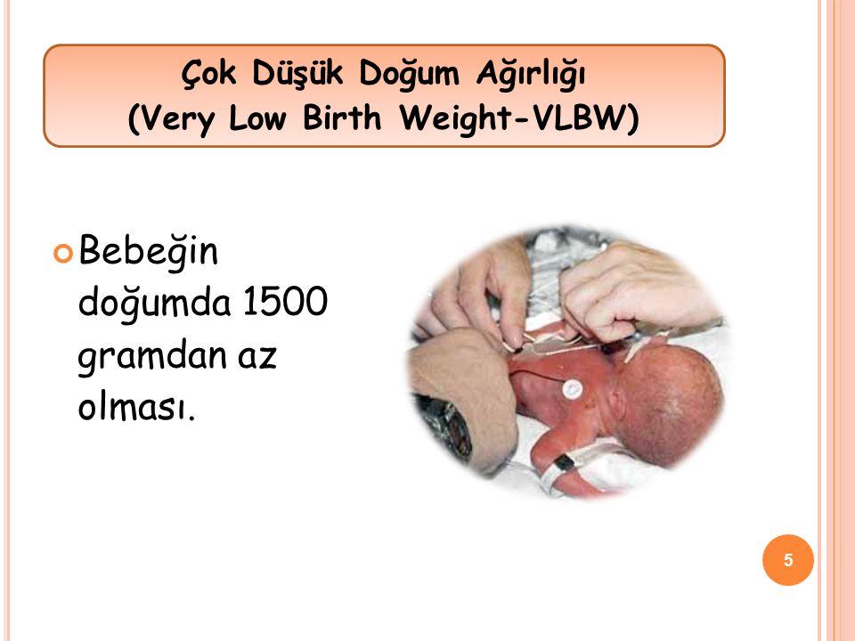 Bebeğin doğumda 1500 gramdan az olması. Çok Düşük Doğum Ağırlığı (Very Low Birth Weight-VLBW) 5