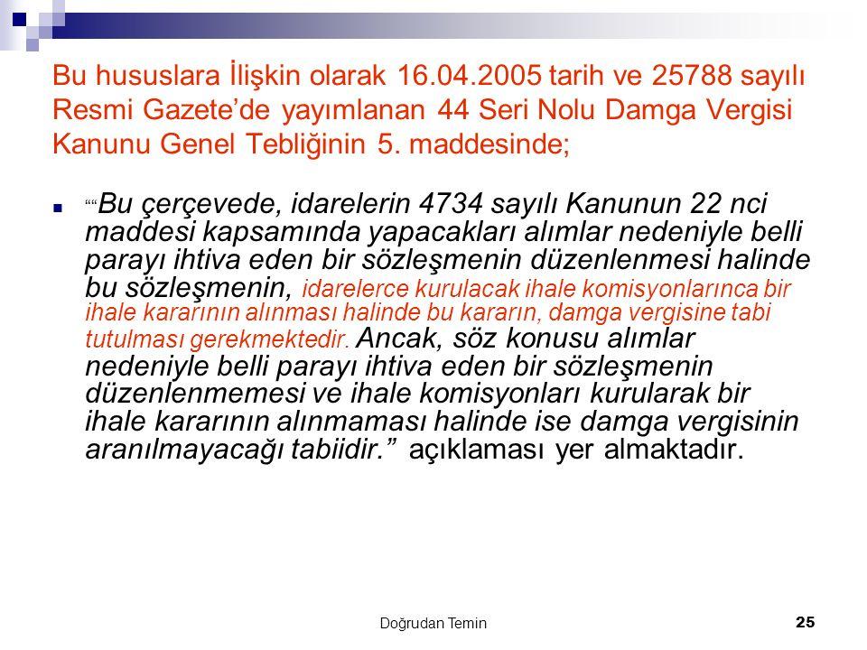 Doğrudan Temin 25 Bu hususlara İlişkin olarak 16.04.2005 tarih ve 25788 sayılı Resmi Gazete'de yayımlanan 44 Seri Nolu Damga Vergisi Kanunu Genel Tebl
