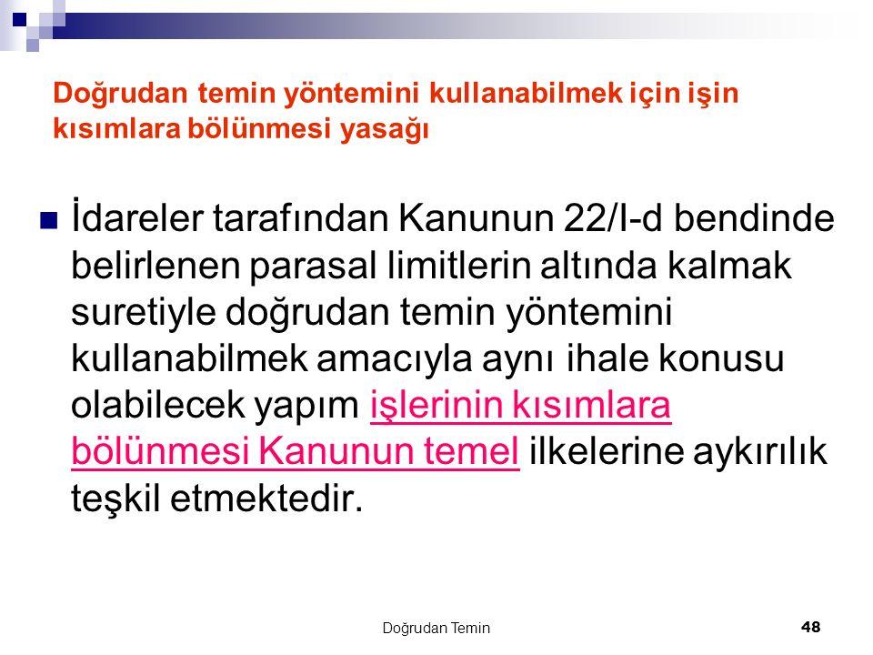 Doğrudan Temin 48 Doğrudan temin yöntemini kullanabilmek için işin kısımlara bölünmesi yasağı İdareler tarafından Kanunun 22/I-d bendinde belirlenen p