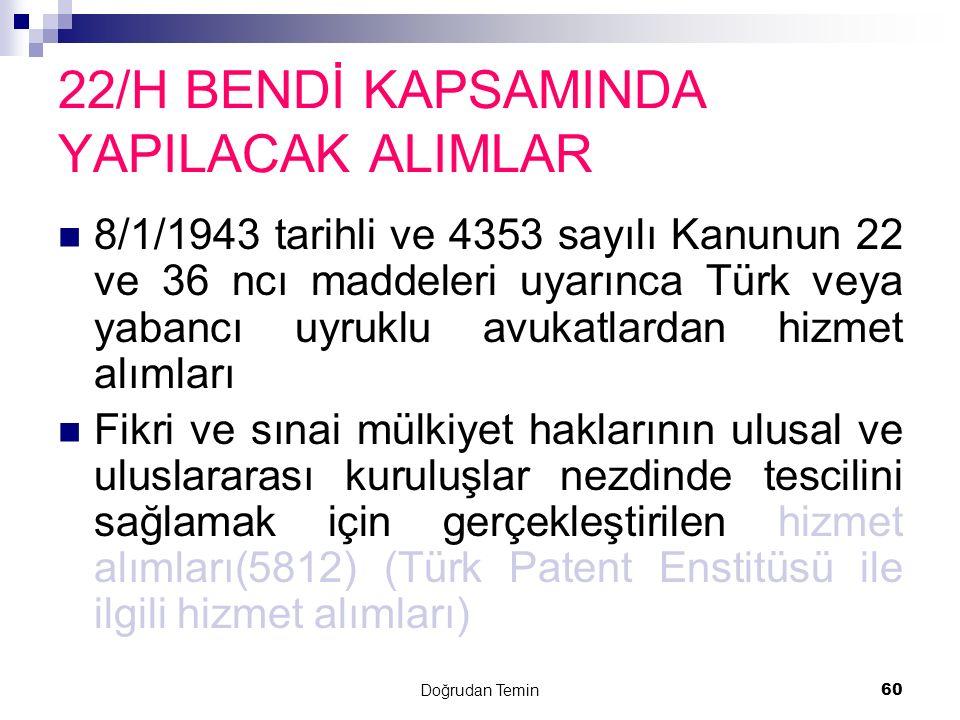 Doğrudan Temin 60 22/H BENDİ KAPSAMINDA YAPILACAK ALIMLAR 8/1/1943 tarihli ve 4353 sayılı Kanunun 22 ve 36 ncı maddeleri uyarınca Türk veya yabancı uy