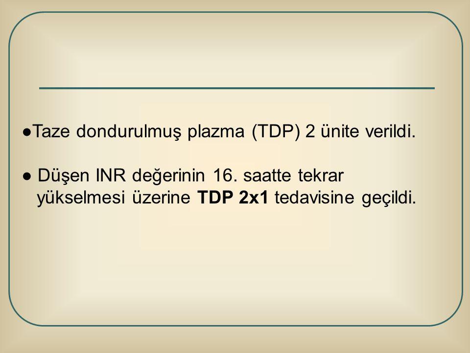 ●Taze dondurulmuş plazma (TDP) 2 ünite verildi. ● Düşen INR değerinin 16. saatte tekrar yükselmesi üzerine TDP 2x1 tedavisine geçildi.