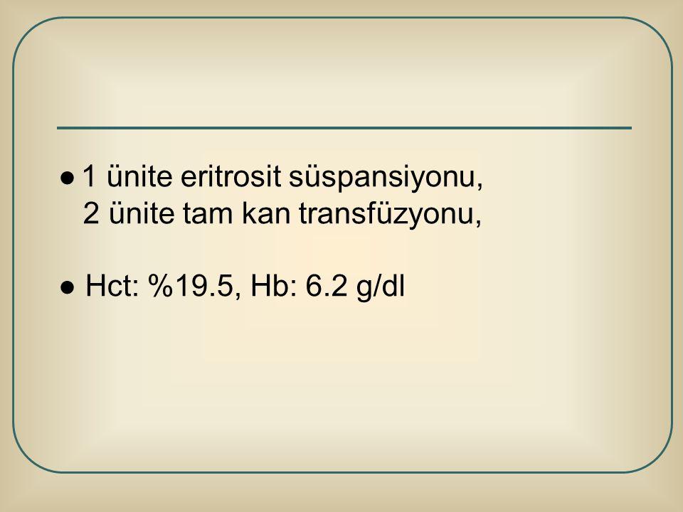 ● 1 ünite eritrosit süspansiyonu, 2 ünite tam kan transfüzyonu, ● Hct: %19.5, Hb: 6.2 g/dl