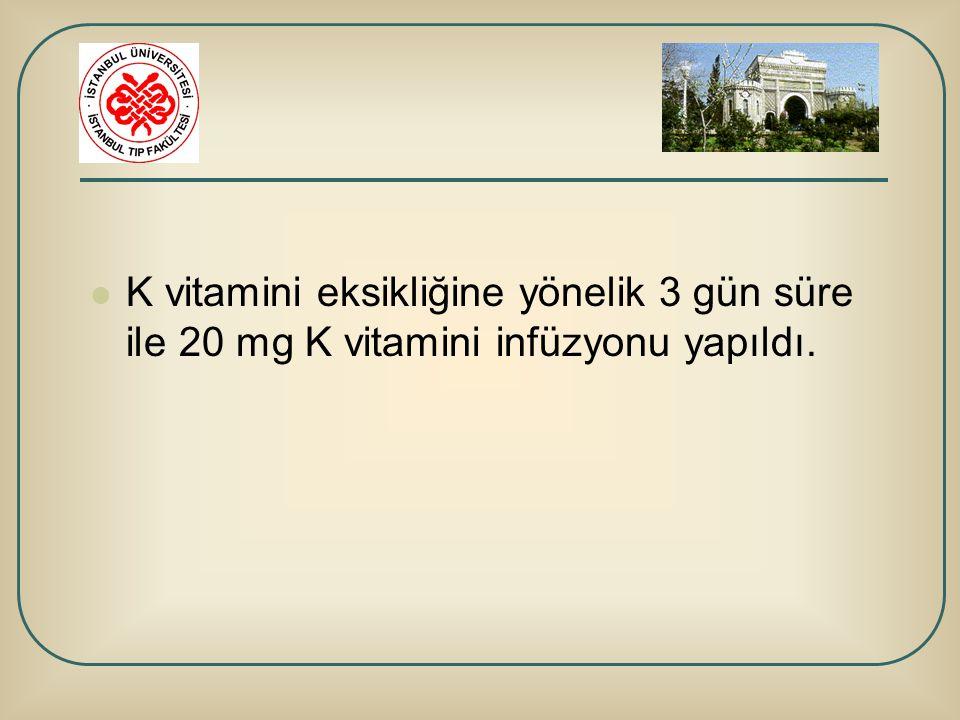 K vitamini eksikliğine yönelik 3 gün süre ile 20 mg K vitamini infüzyonu yapıldı.