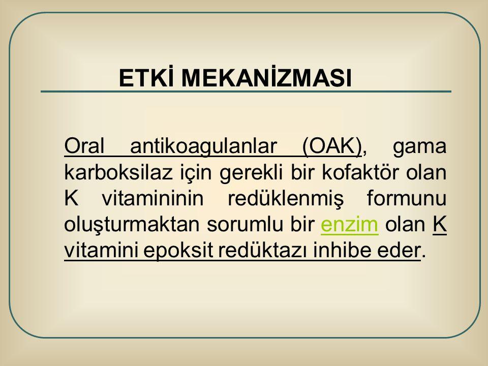 ETKİ MEKANİZMASI Oral antikoagulanlar (OAK), gama karboksilaz için gerekli bir kofaktör olan K vitamininin redüklenmiş formunu oluşturmaktan sorumlu b
