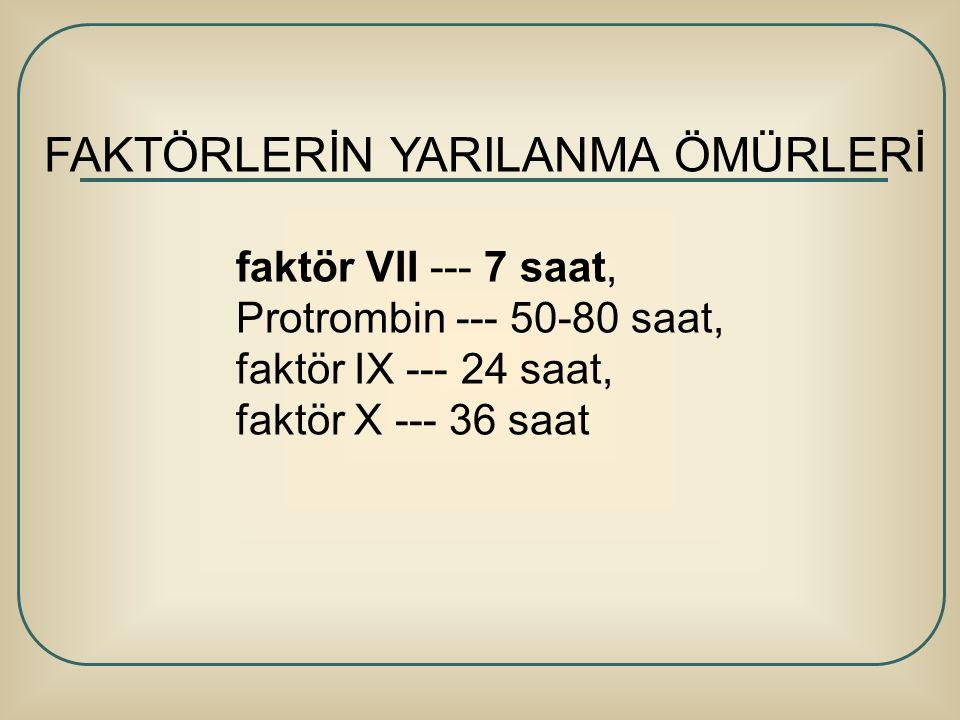 FAKTÖRLERİN YARILANMA ÖMÜRLERİ faktör VII --- 7 saat, Protrombin --- 50-80 saat, faktör IX --- 24 saat, faktör X --- 36 saat