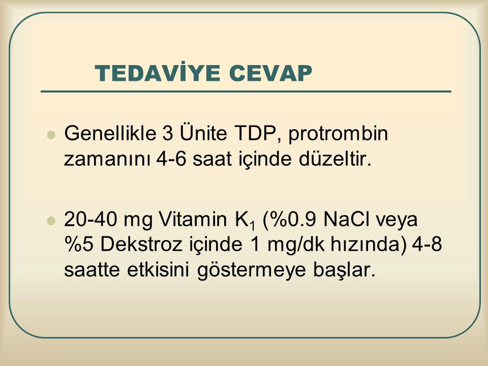 TEDAVİYE CEVAP Genellikle 3 Ünite TDP, protrombin zamanını 4-6 saat içinde düzeltir. 20-40 mg Vitamin K 1 (%0.9 NaCl veya %5 Dekstroz içinde 1 mg/dk h