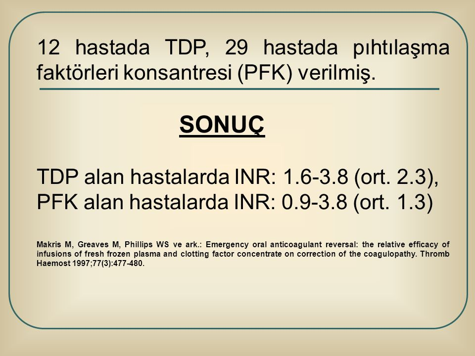 12 hastada TDP, 29 hastada pıhtılaşma faktörleri konsantresi (PFK) verilmiş. SONUÇ TDP alan hastalarda INR: 1.6-3.8 (ort. 2.3), PFK alan hastalarda IN