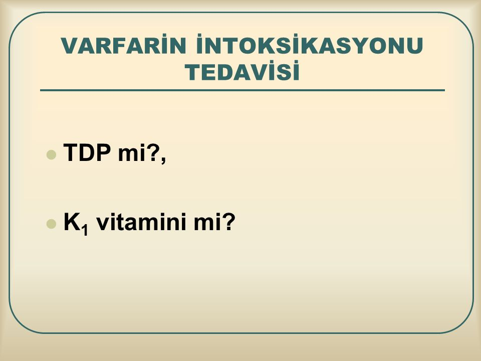 VARFARİN İNTOKSİKASYONU TEDAVİSİ TDP mi?, K 1 vitamini mi?