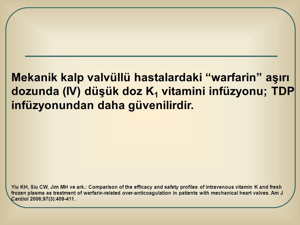 """Mekanik kalp valvüllü hastalardaki """"warfarin"""" aşırı dozunda (IV) düşük doz K 1 vitamini infüzyonu; TDP infüzyonundan daha güvenilirdir. Yiu KH, Siu CW"""