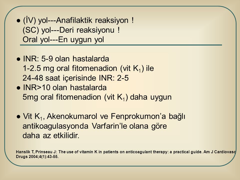 ● (İV) yol---Anafilaktik reaksiyon ! (SC) yol---Deri reaksiyonu ! Oral yol---En uygun yol ● INR: 5-9 olan hastalarda 1-2.5 mg oral fitomenadion (vit K