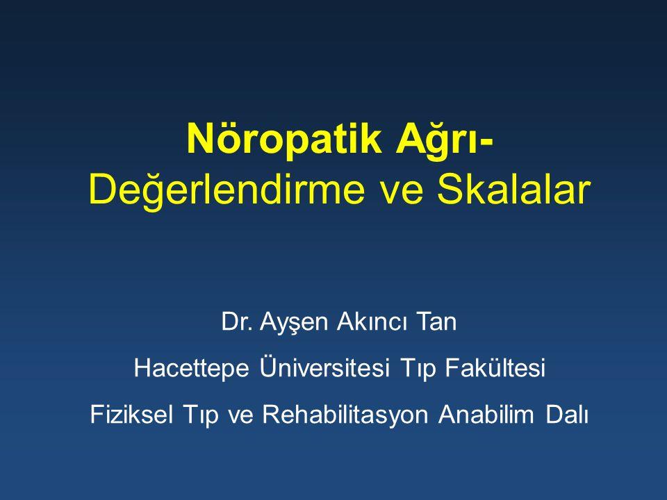 Nöropatik Ağrı- Değerlendirme ve Skalalar Dr. Ayşen Akıncı Tan Hacettepe Üniversitesi Tıp Fakültesi Fiziksel Tıp ve Rehabilitasyon Anabilim Dalı