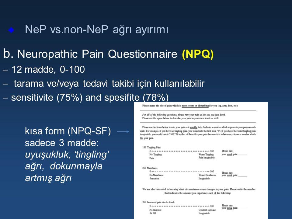 u NeP vs.non-NeP ağrı ayırımı b. Neuropathic Pain Questionnaire (NPQ)  12 madde, 0-100  tarama ve/veya tedavi takibi için kullanılabilir  sensitivi