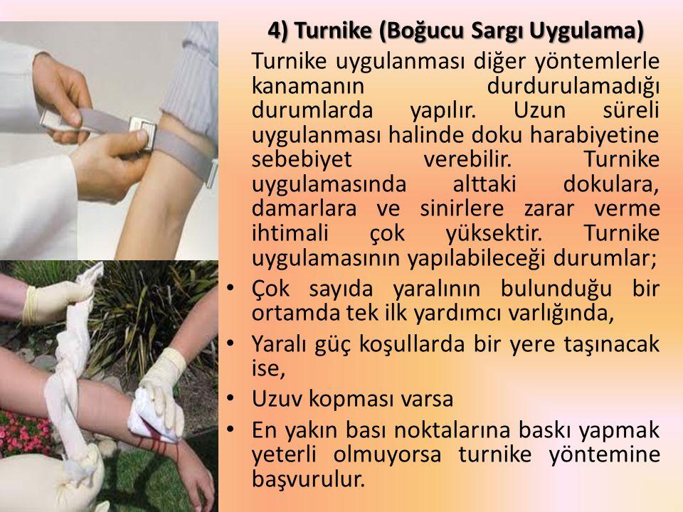 4) Turnike (Boğucu Sargı Uygulama) Turnike uygulanması diğer yöntemlerle kanamanın durdurulamadığı durumlarda yapılır. Uzun süreli uygulanması halinde