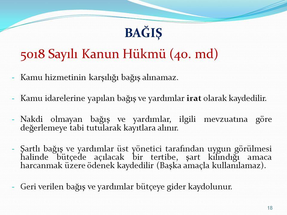 BAĞIŞ 5018 Sayılı Kanun Hükmü (40. md) - Kamu hizmetinin karşılığı bağış alınamaz. - Kamu idarelerine yapılan bağış ve yardımlar irat olarak kaydedili