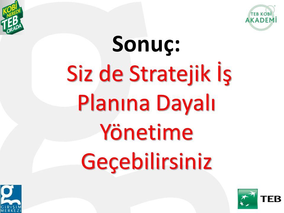 Siz de Stratejik İş Planına Dayalı Yönetime Geçebilirsiniz Sonuç: Siz de Stratejik İş Planına Dayalı Yönetime Geçebilirsiniz