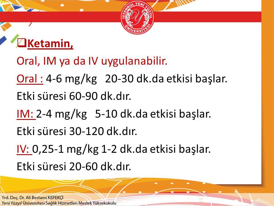  Ketamin, Oral, IM ya da IV uygulanabilir. Oral : 4-6 mg/kg 20-30 dk.da etkisi başlar. Etki süresi 60-90 dk.dır. IM: 2-4 mg/kg 5-10 dk.da etkisi başl