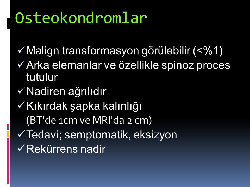 Osteokondromlar Malign transformasyon görülebilir (<%1) Arka elemanlar ve özellikle spinoz proces tutulur Nadiren ağrılıdır Kıkırdak şapka kalınlığı (