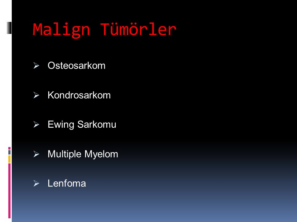 Malign Tümörler  Osteosarkom  Kondrosarkom  Ewing Sarkomu  Multiple Myelom  Lenfoma