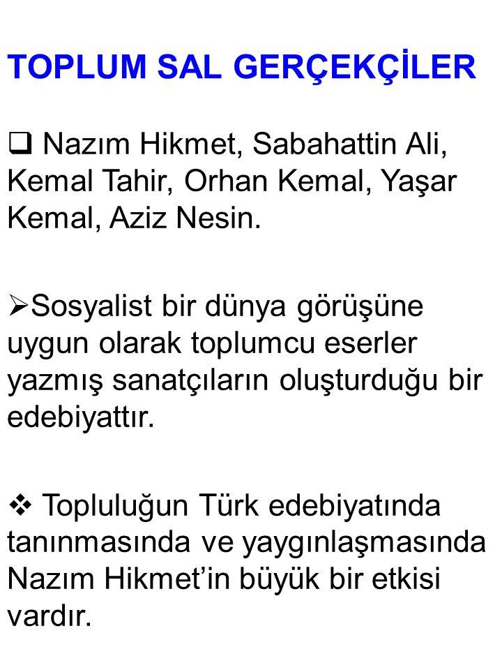 TOPLUM SAL GERÇEKÇİLER  Nazım Hikmet, Sabahattin Ali, Kemal Tahir, Orhan Kemal, Yaşar Kemal, Aziz Nesin.  Sosyalist bir dünya görüşüne uygun olarak