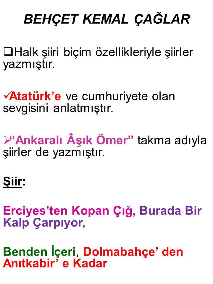"""BEHÇET KEMAL ÇAĞLAR  Halk şiiri biçim özellikleriyle şiirler yazmıştır. Atatürk'e ve cumhuriyete olan sevgisini anlatmıştır.  """"Ankaralı Âşık Ömer"""" t"""